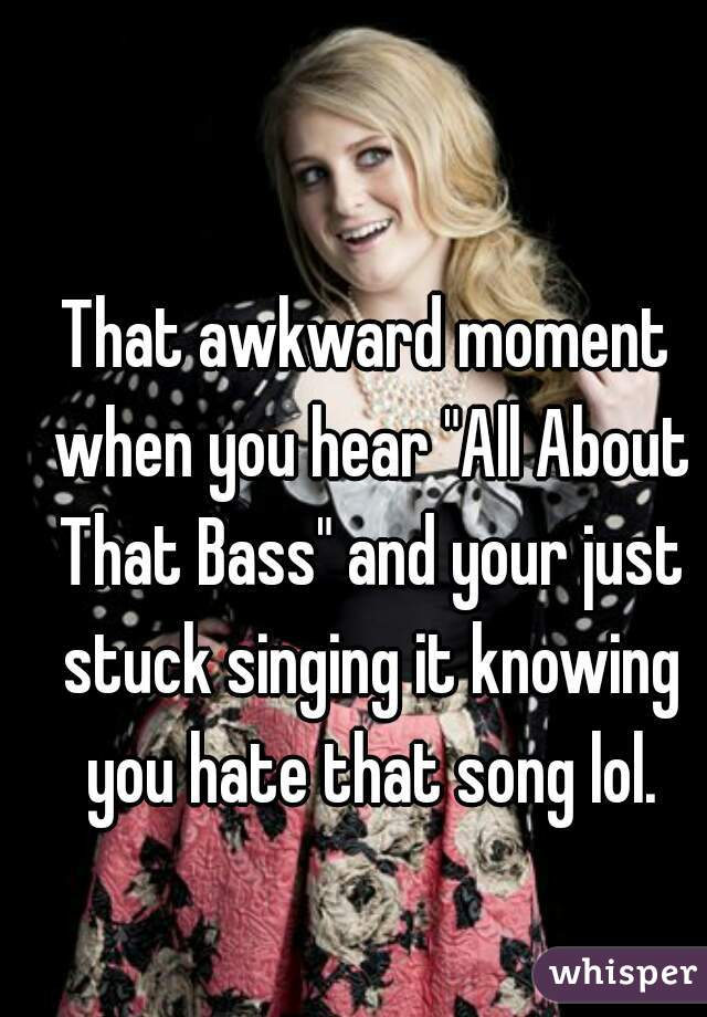 "That awkward moment when you hear ""All About That Bass"" and your just stuck singing it knowing you hate that song lol."