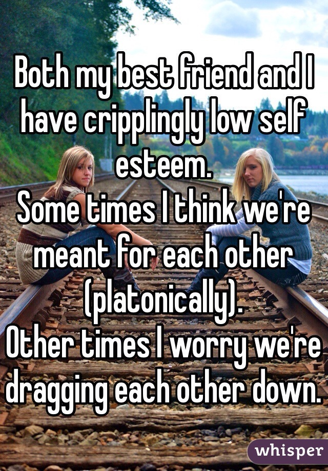 Both my best friend and I have cripplingly low self esteem.  Some times I think we're meant for each other (platonically). Other times I worry we're dragging each other down.