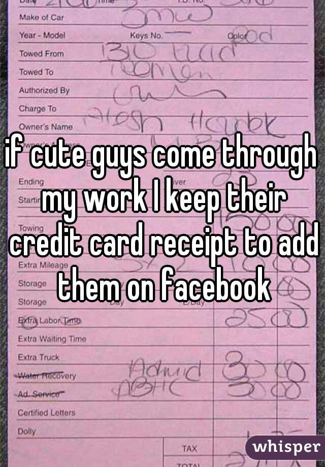 if cute guys come through my work I keep their credit card receipt to add them on facebook
