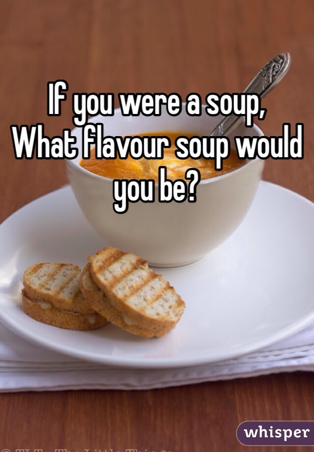If you were a soup, What flavour soup would you be?