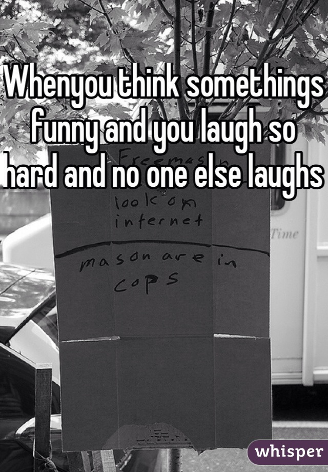 Whenyou think somethings funny and you laugh so hard and no one else laughs