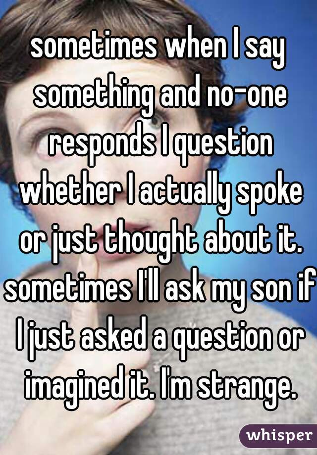 sometimes when I say something and no-one responds I question whether I actually spoke or just thought about it. sometimes I'll ask my son if I just asked a question or imagined it. I'm strange.