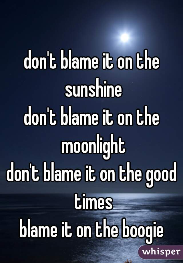don't blame it on the sunshine don't blame it on the moonlight don't blame it on the good times blame it on the boogie
