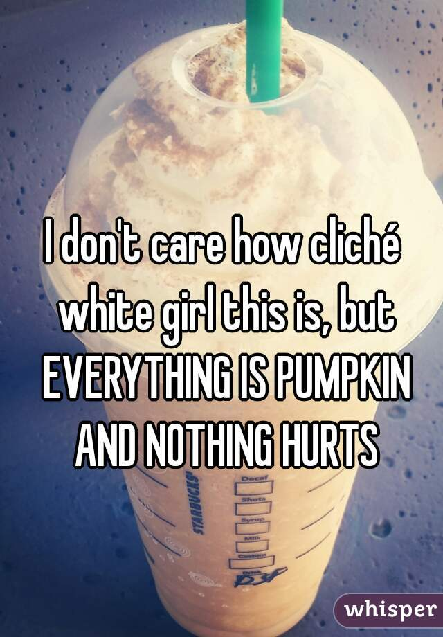 I don't care how cliché white girl this is, but EVERYTHING IS PUMPKIN AND NOTHING HURTS