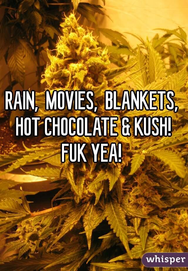 RAIN,  MOVIES,  BLANKETS,  HOT CHOCOLATE & KUSH!  FUK YEA!