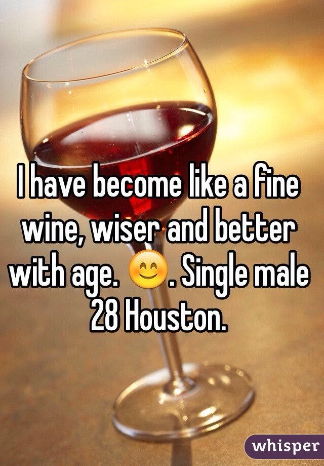 I have become like a fine wine, wiser and better with age. 😊. Single male 28 Houston.