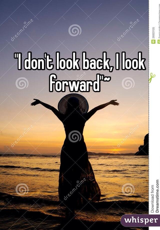 """""""I don't look back, I look forward""""~"""