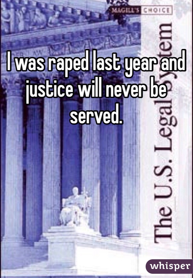 I was raped last year and justice will never be served.