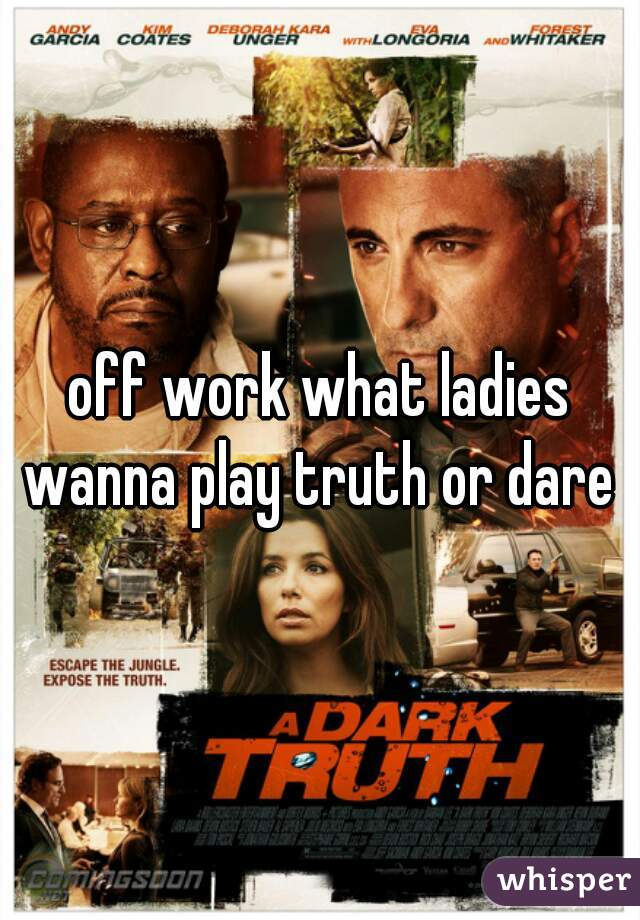 off work what ladies wanna play truth or dare