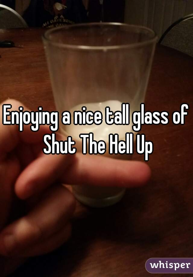 Enjoying a nice tall glass of Shut The Hell Up