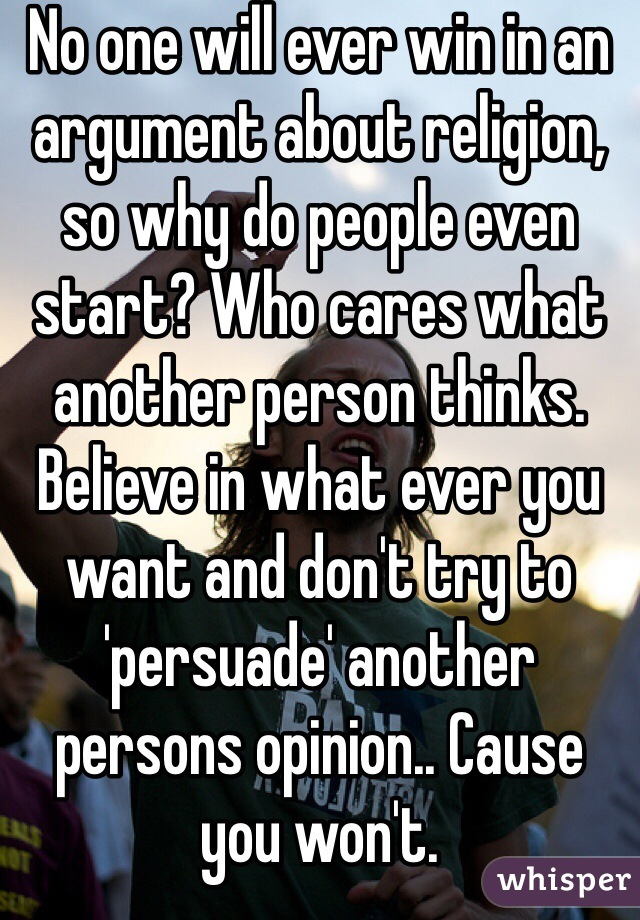 No one will ever win in an argument about religion, so why do people even start? Who cares what another person thinks. Believe in what ever you want and don't try to 'persuade' another persons opinion.. Cause you won't.