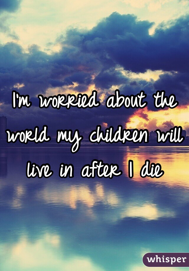 I'm worried about the world my children will live in after I die