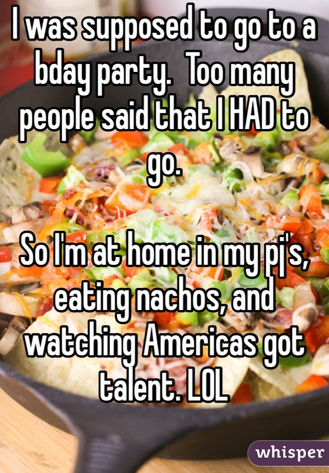I was supposed to go to a bday party.  Too many people said that I HAD to go.   So I'm at home in my pj's, eating nachos, and watching Americas got talent. LOL