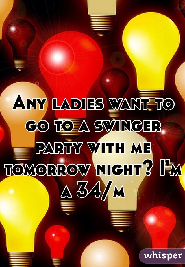 Any ladies want to go to a swinger party with me tomorrow night? I'm a 34/m