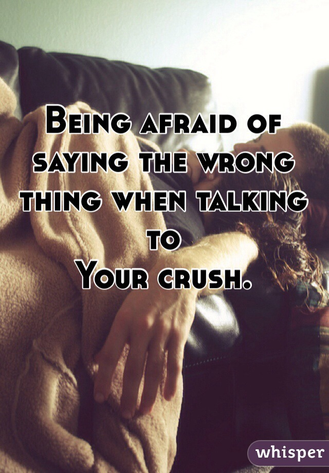 Being afraid of saying the wrong thing when talking to Your crush.