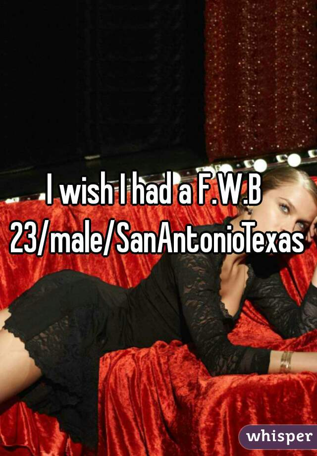 I wish I had a F.W.B  23/male/SanAntonioTexas
