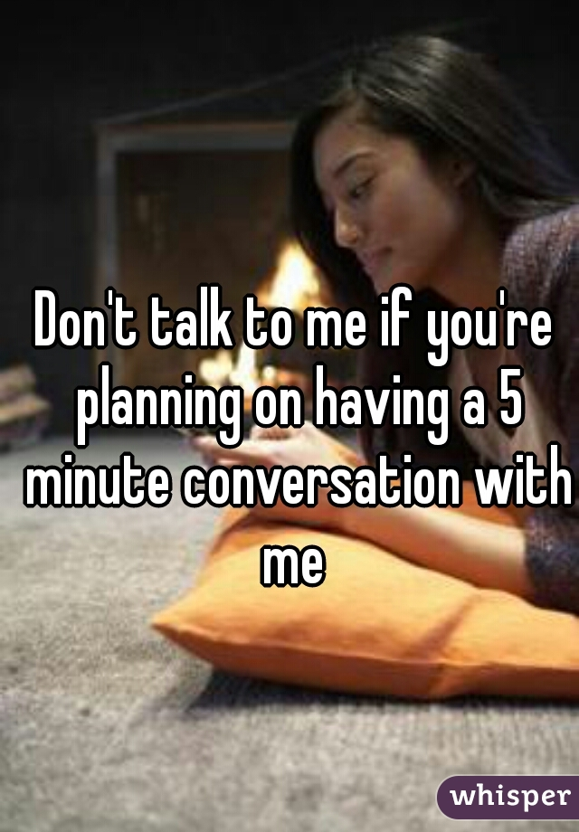 Don't talk to me if you're planning on having a 5 minute conversation with me