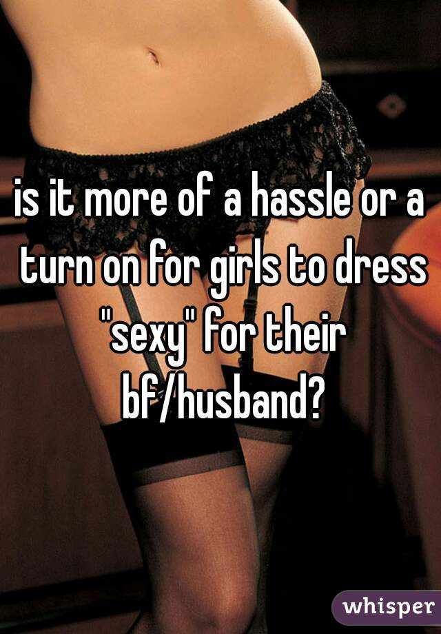 "is it more of a hassle or a turn on for girls to dress ""sexy"" for their bf/husband?"