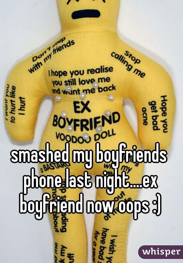smashed my boyfriends phone last night....ex boyfriend now oops :)