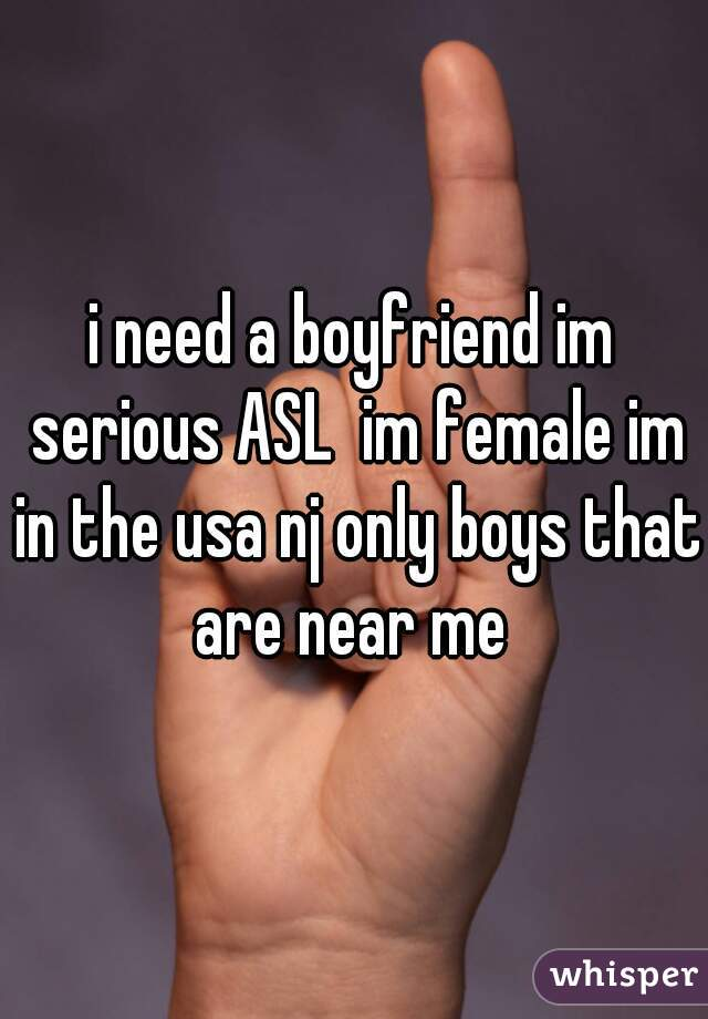 i need a boyfriend im serious ASL  im female im in the usa nj only boys that are near me