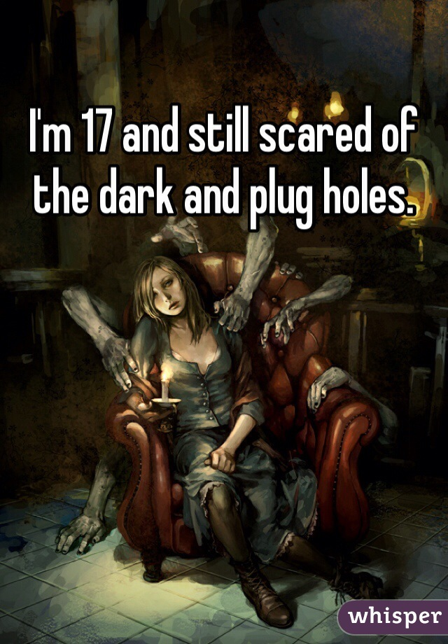 I'm 17 and still scared of the dark and plug holes.