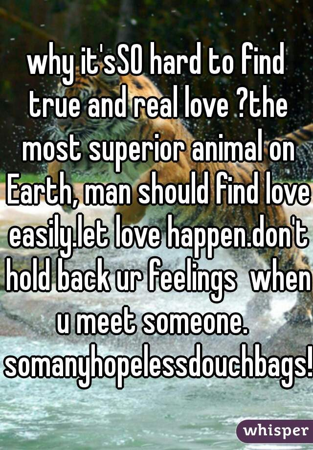 why it'sSO hard to find true and real love ?the most superior animal on Earth, man should find love easily.let love happen.don't hold back ur feelings  when u meet someone.   somanyhopelessdouchbags!!