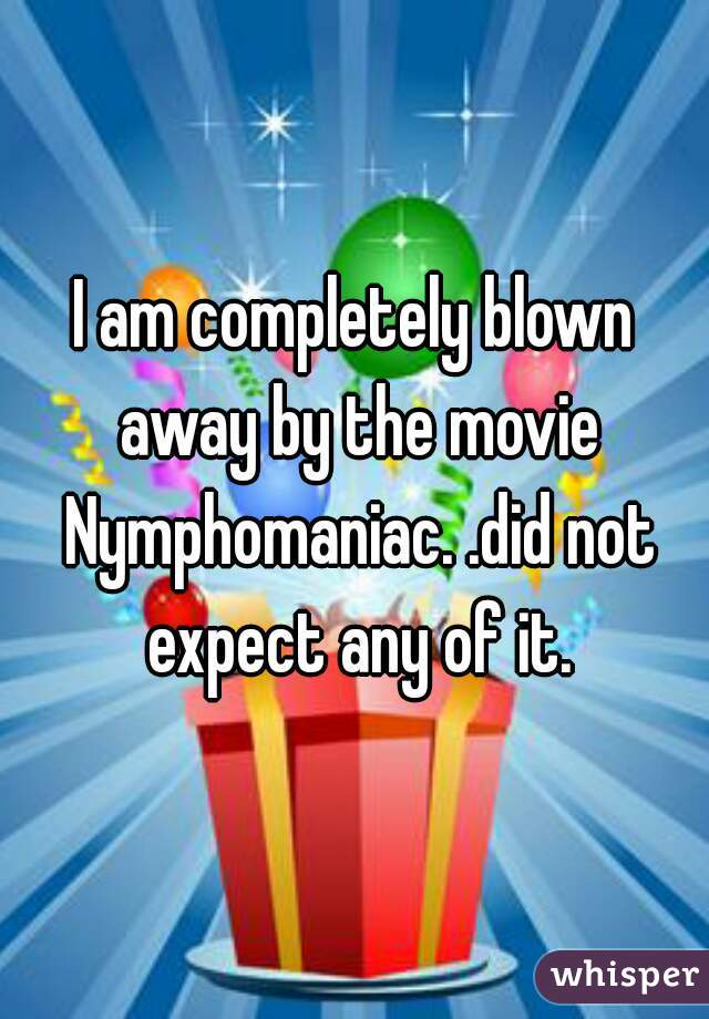 I am completely blown away by the movie Nymphomaniac. .did not expect any of it.