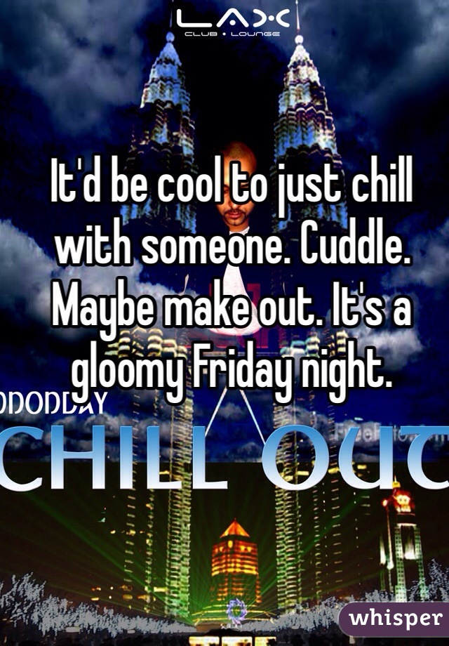 It'd be cool to just chill with someone. Cuddle. Maybe make out. It's a gloomy Friday night.