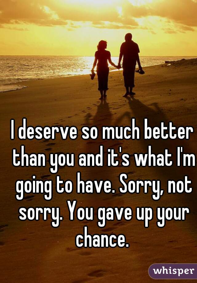 I deserve so much better than you and it's what I'm going to have. Sorry, not sorry. You gave up your chance.