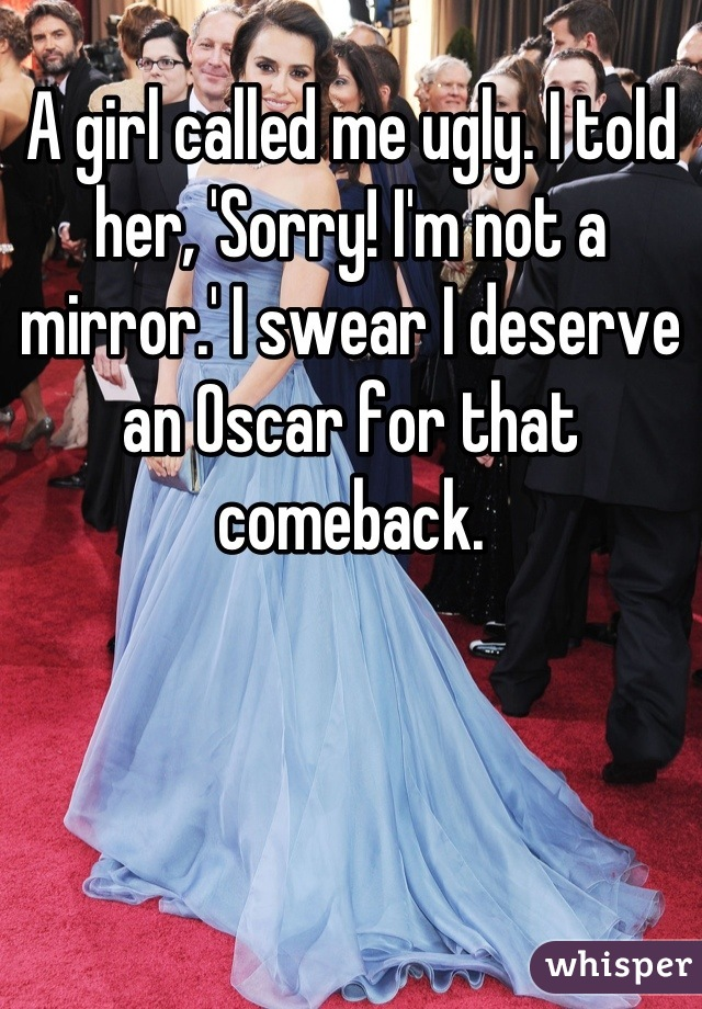 A girl called me ugly. I told her, 'Sorry! I'm not a mirror.' I swear I deserve an Oscar for that comeback.