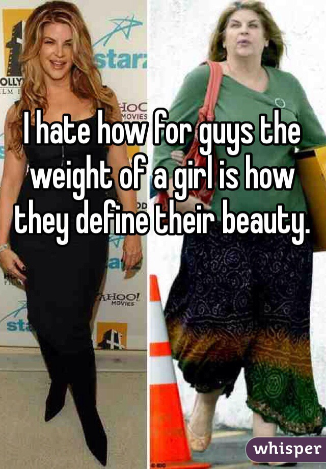 I hate how for guys the weight of a girl is how they define their beauty.