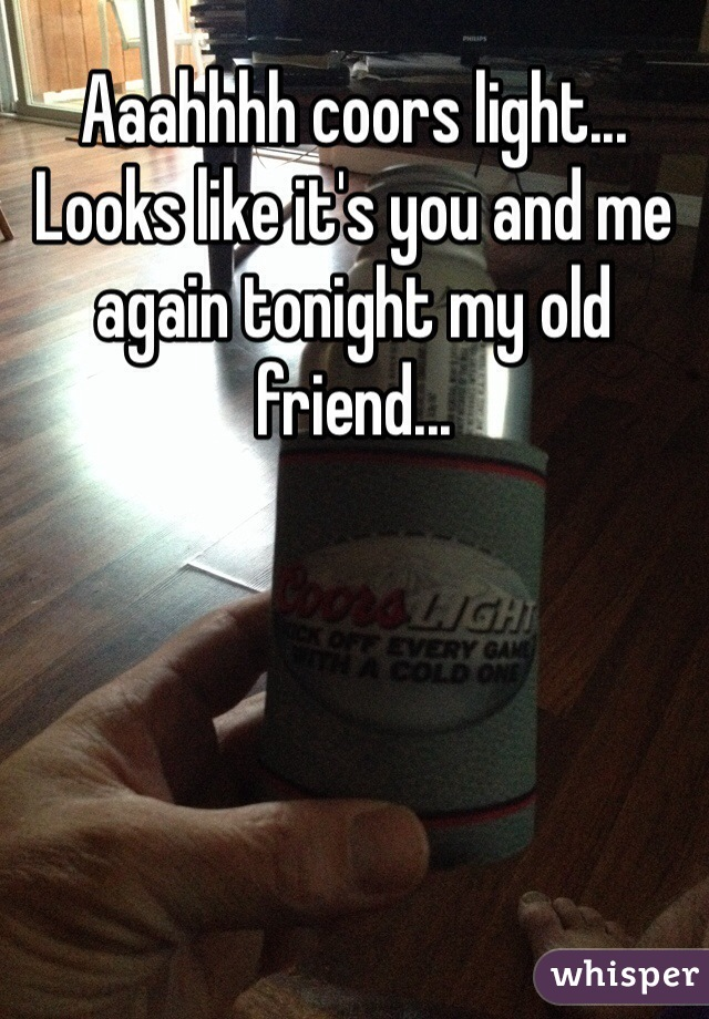 Aaahhhh coors light... Looks like it's you and me again tonight my old friend...