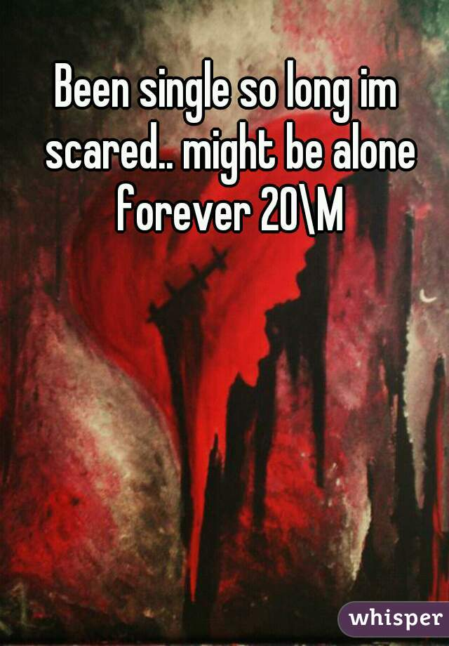 Been single so long im scared.. might be alone forever 20\M