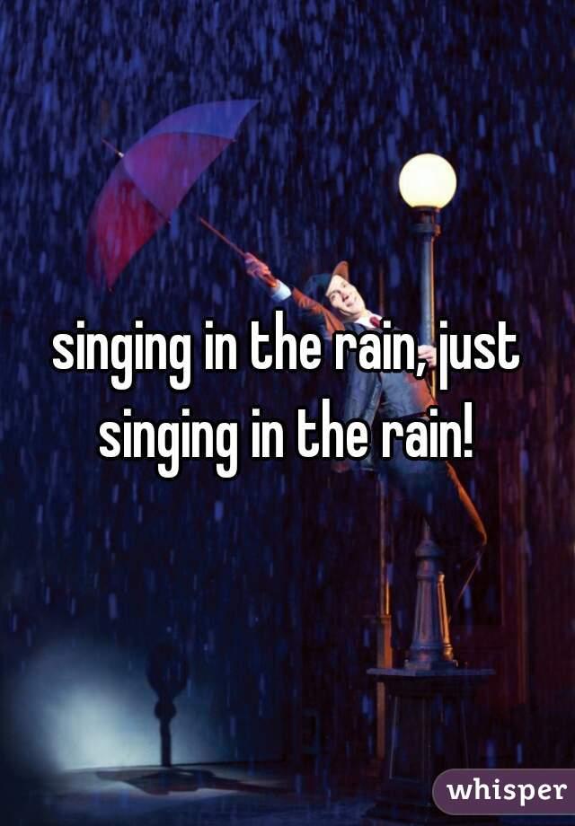 singing in the rain, just singing in the rain!