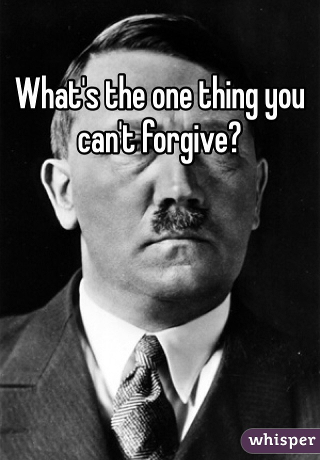 What's the one thing you can't forgive?