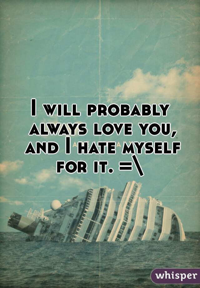 I will probably always love you, and I hate myself for it. =\