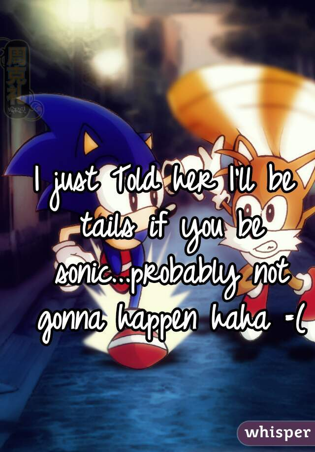 I just Told her I'll be tails if you be sonic...probably not gonna happen haha =(