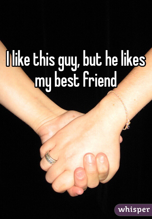 I like this guy, but he likes my best friend