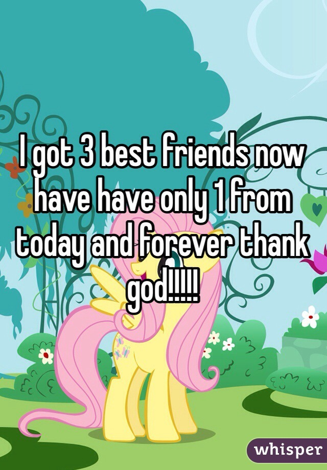 I got 3 best friends now have have only 1 from today and forever thank god!!!!!