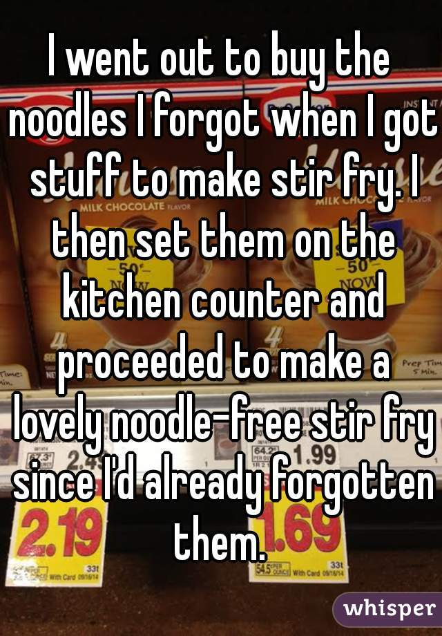 I went out to buy the noodles I forgot when I got stuff to make stir fry. I then set them on the kitchen counter and proceeded to make a lovely noodle-free stir fry since I'd already forgotten them.