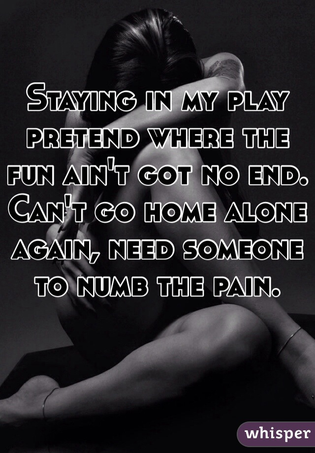 Staying in my play pretend where the fun ain't got no end. Can't go home alone again, need someone to numb the pain.