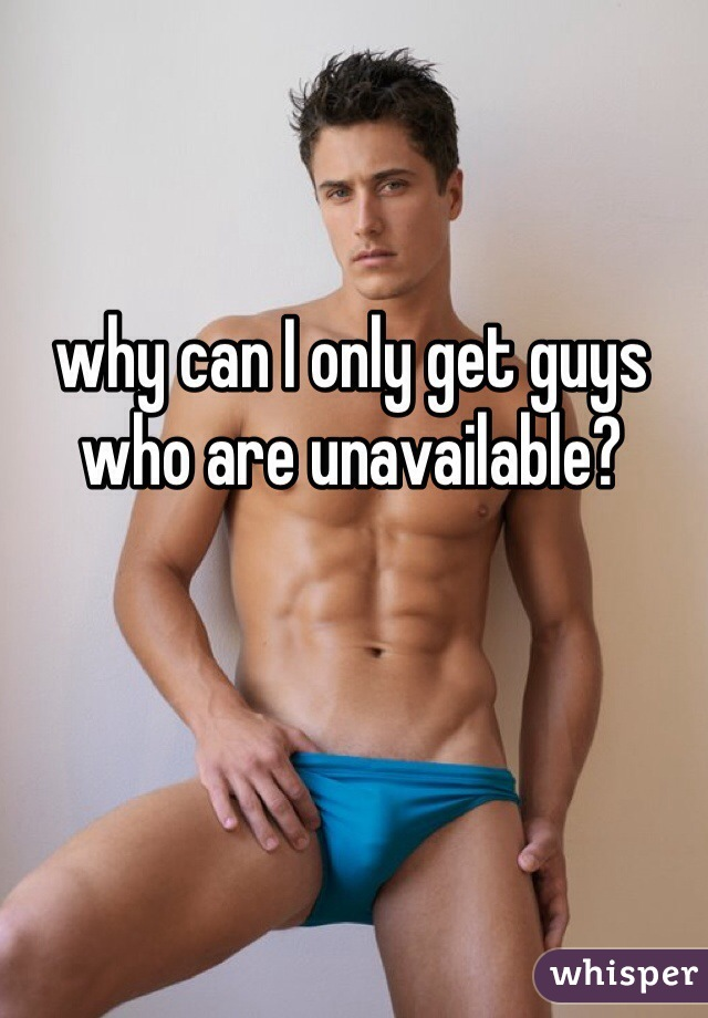 why can I only get guys who are unavailable?
