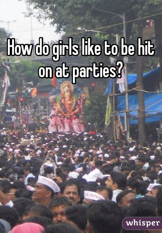 How do girls like to be hit on at parties?