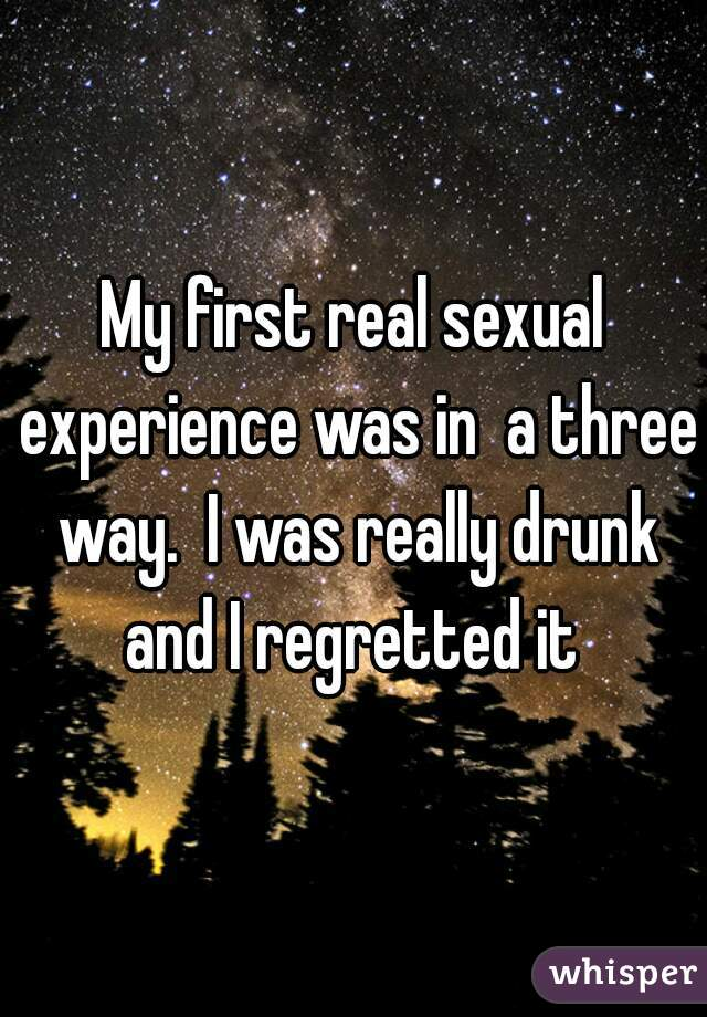 My first real sexual experience was in  a three way.  I was really drunk and I regretted it