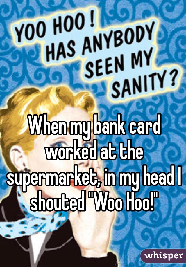 "When my bank card worked at the supermarket, in my head I shouted ""Woo Hoo!"""