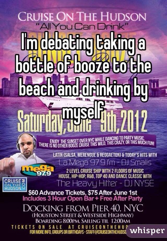 I'm debating taking a bottle of booze to the beach and drinking by myself