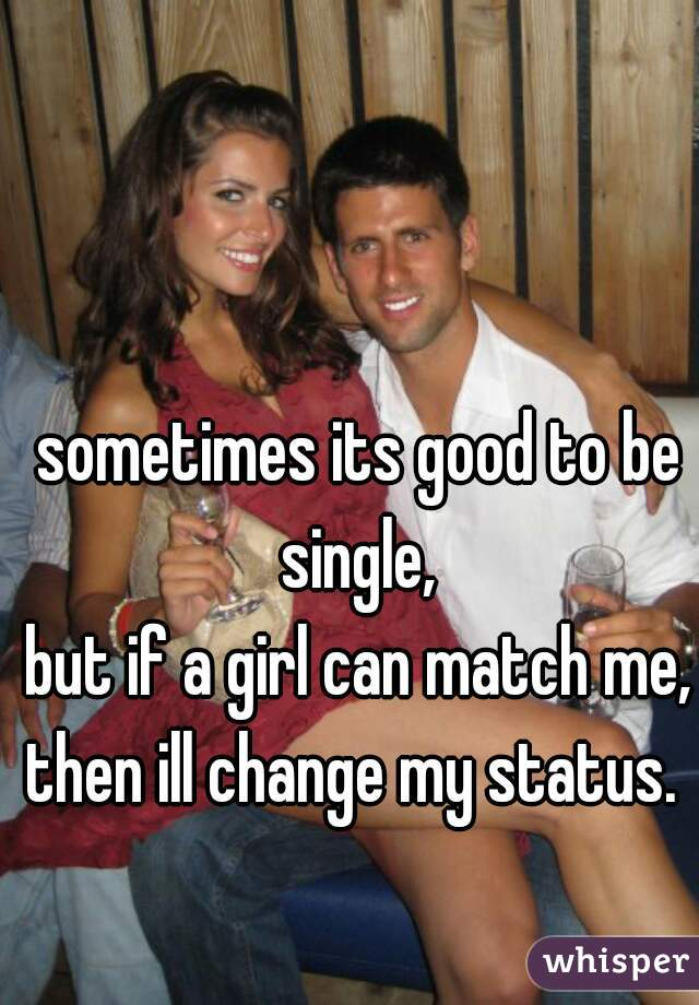 sometimes its good to be single,  but if a girl can match me, then ill change my status.