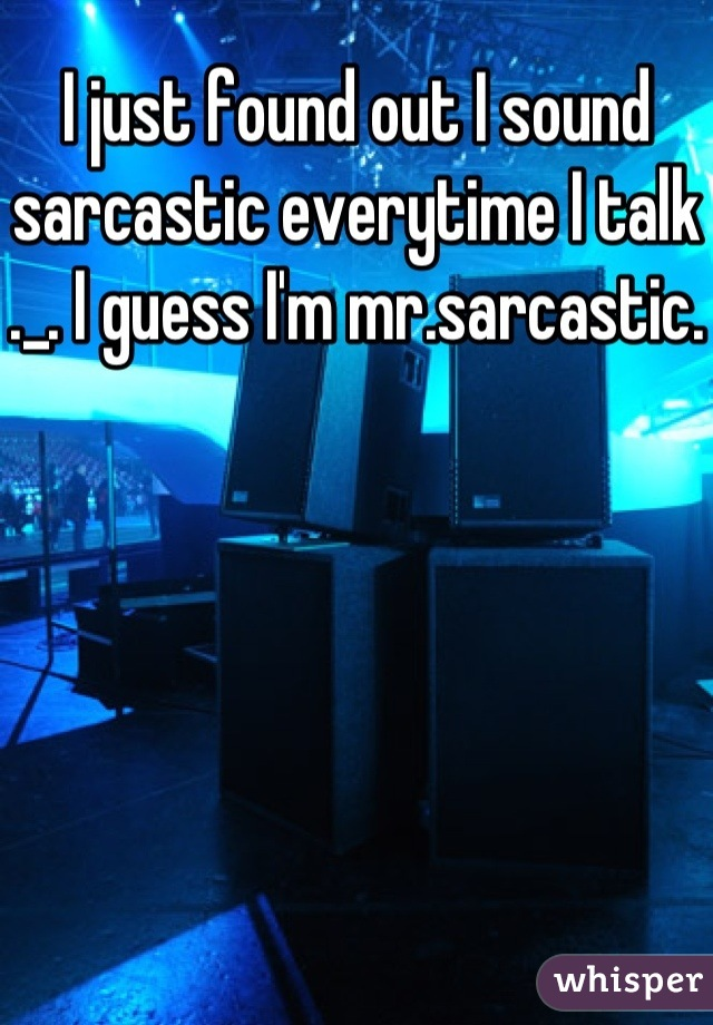 I just found out I sound sarcastic everytime I talk ._. I guess I'm mr.sarcastic.