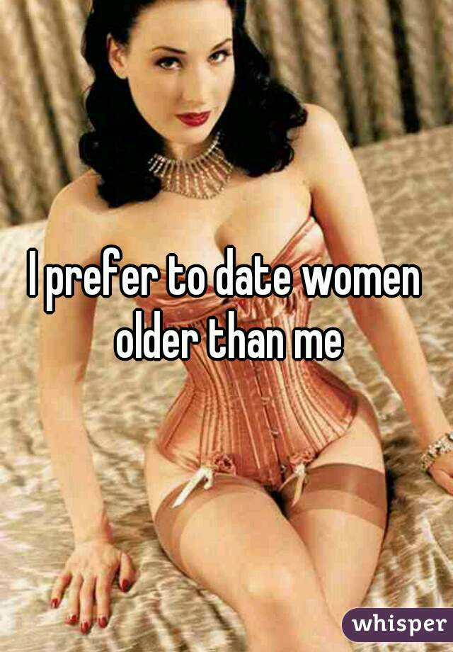 I prefer to date women older than me