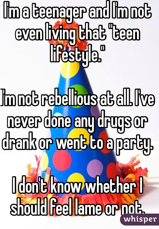 """I'm a teenager and I'm not  even living that """"teen lifestyle.""""  I'm not rebellious at all. I've never done any drugs or drank or went to a party.   I don't know whether I should feel lame or not."""